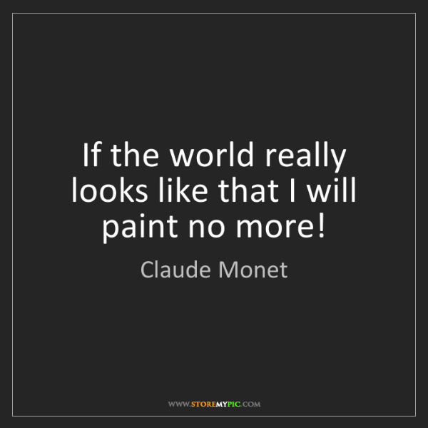 Claude Monet: If the world really looks like that I will paint no more!
