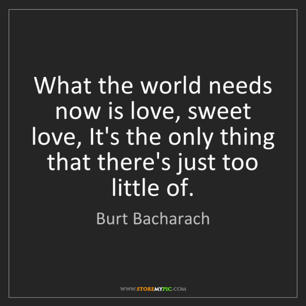 Burt Bacharach: What the world needs now is love, sweet love, It's the...
