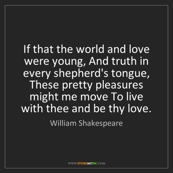 William Shakespeare: If that the world and love were young, And truth in every...
