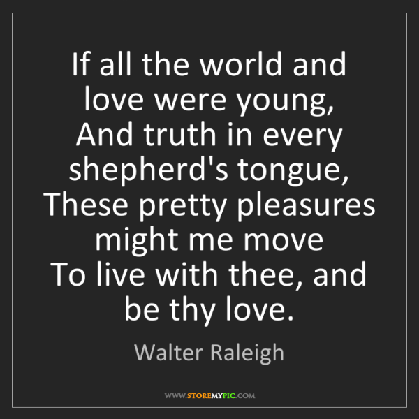 Walter Raleigh: If all the world and love were young,  And truth in every...