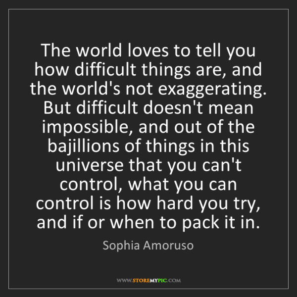 Sophia Amoruso: The world loves to tell you how difficult things are,...