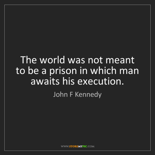 John F Kennedy: The world was not meant to be a prison in which man awaits...