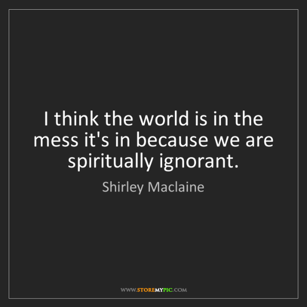Shirley Maclaine: I think the world is in the mess it's in because we are...