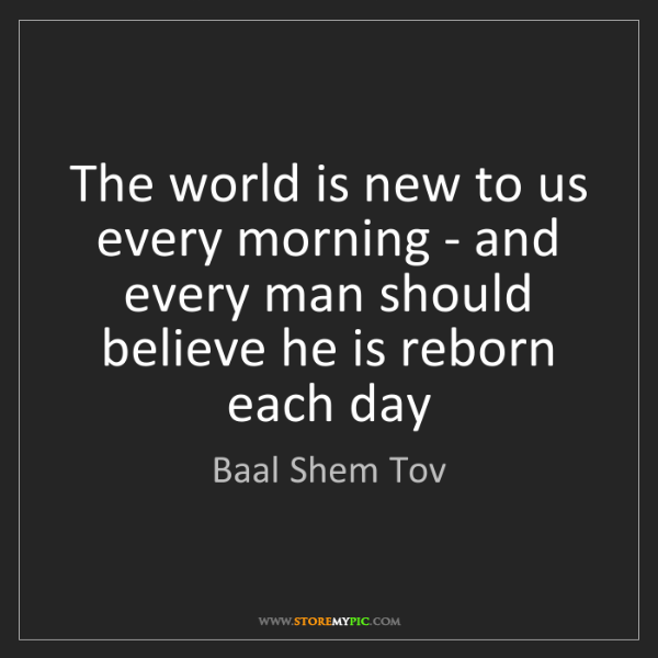 Baal Shem Tov: The world is new to us every morning - and every man...