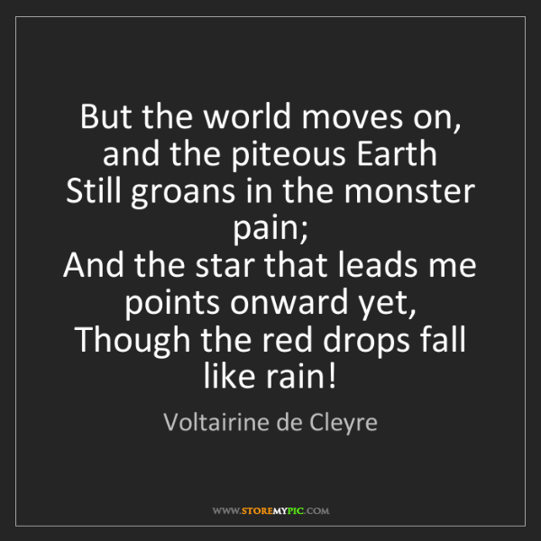 Voltairine de Cleyre: But the world moves on, and the piteous Earth   Still...
