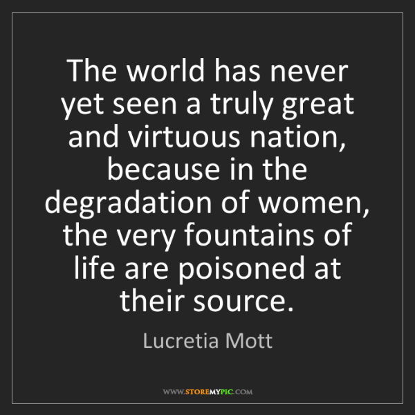 Lucretia Mott: The world has never yet seen a truly great and virtuous...