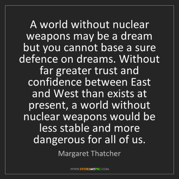 Margaret Thatcher: A world without nuclear weapons may be a dream but you...