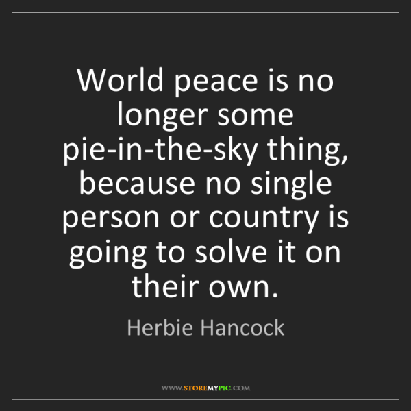 Herbie Hancock: World peace is no longer some pie-in-the-sky thing, because...