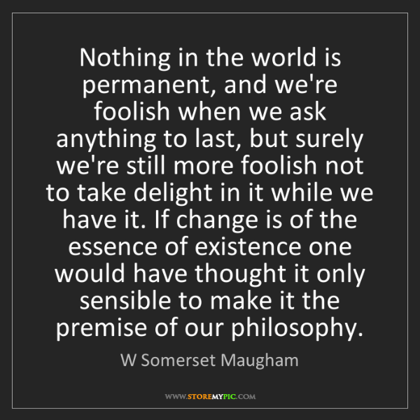 W Somerset Maugham: Nothing in the world is permanent, and we're foolish...