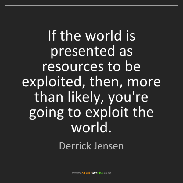 Derrick Jensen: If the world is presented as resources to be exploited,...