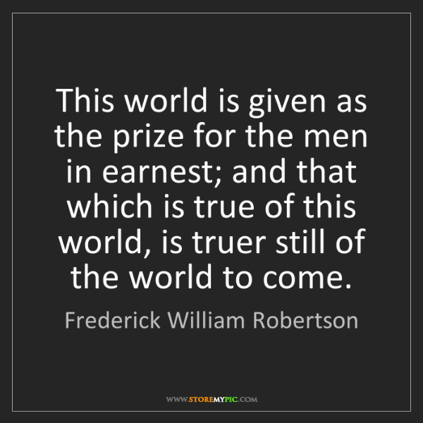 Frederick William Robertson: This world is given as the prize for the men in earnest;...