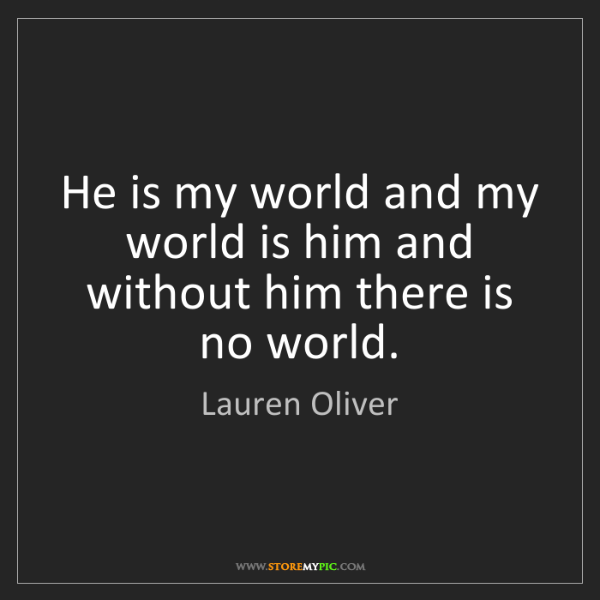 Lauren Oliver: He is my world and my world is him and without him there...