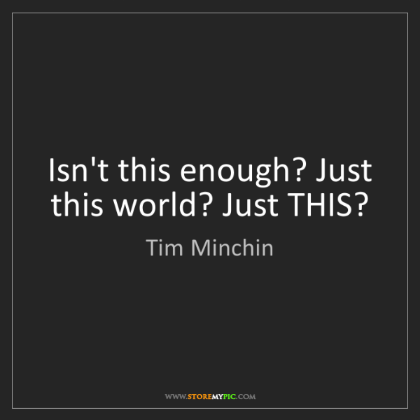 Tim Minchin: Isn't this enough? Just this world? Just THIS?