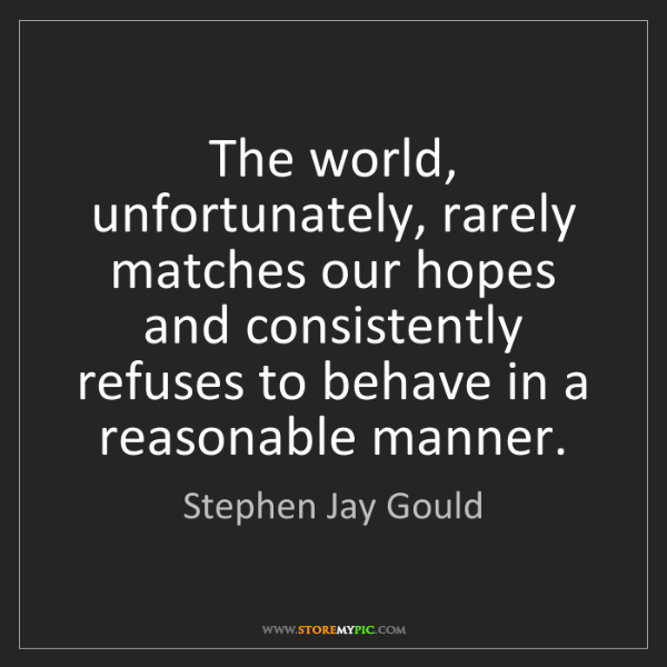 Stephen Jay Gould: The world, unfortunately, rarely matches our hopes and...