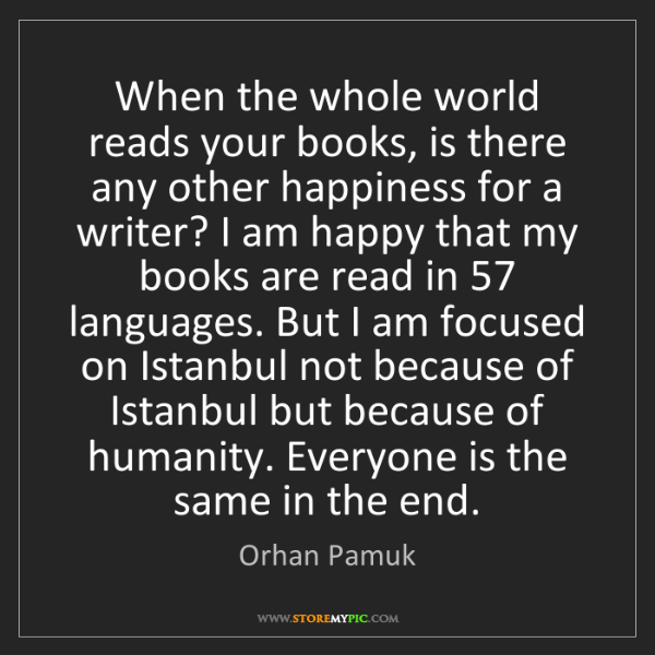 Orhan Pamuk: When the whole world reads your books, is there any other...