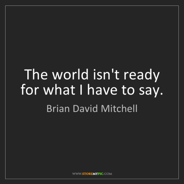 Brian David Mitchell: The world isn't ready for what I have to say.