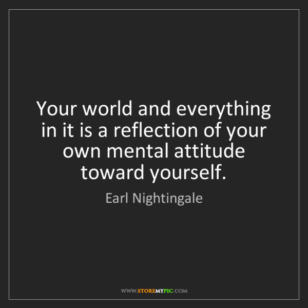 Earl Nightingale: Your world and everything in it is a reflection of your...