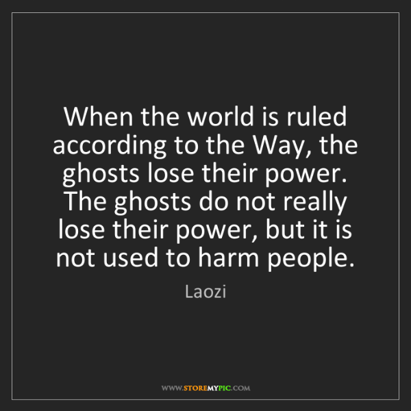 Laozi: When the world is ruled according to the Way, the ghosts...