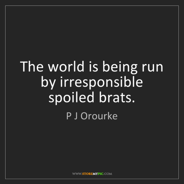 P J Orourke: The world is being run by irresponsible spoiled brats.