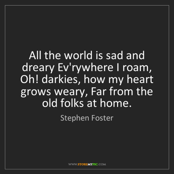 Stephen Foster: All the world is sad and dreary Ev'rywhere I roam, Oh!...