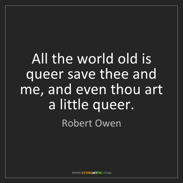 Robert Owen: All the world old is queer save thee and me, and even...