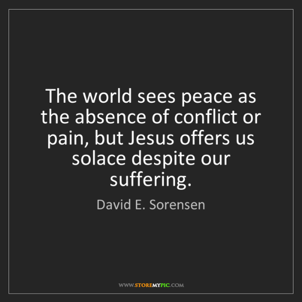 David E. Sorensen: The world sees peace as the absence of conflict or pain,...
