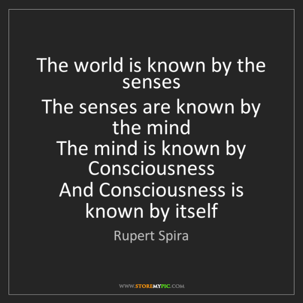 Rupert Spira: The world is known by the senses  The senses are known...