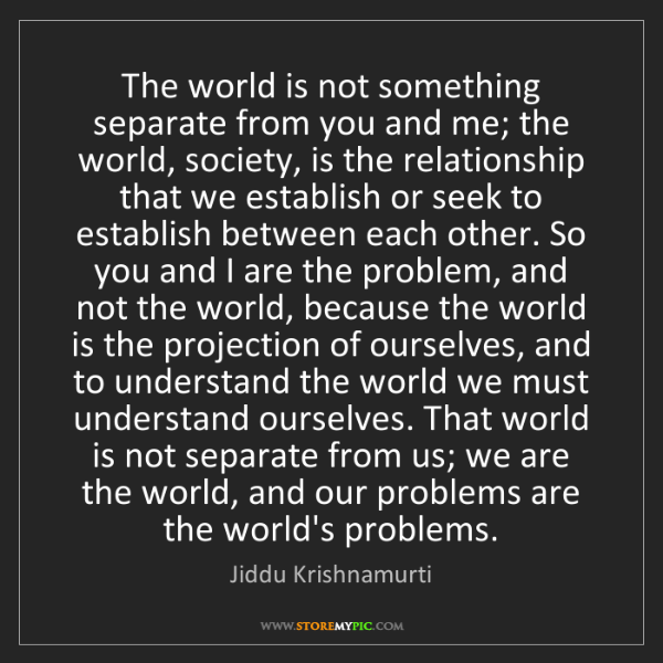 Jiddu Krishnamurti: The world is not something separate from you and me;...