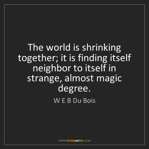 W E B Du Bois: The world is shrinking together; it is finding itself...