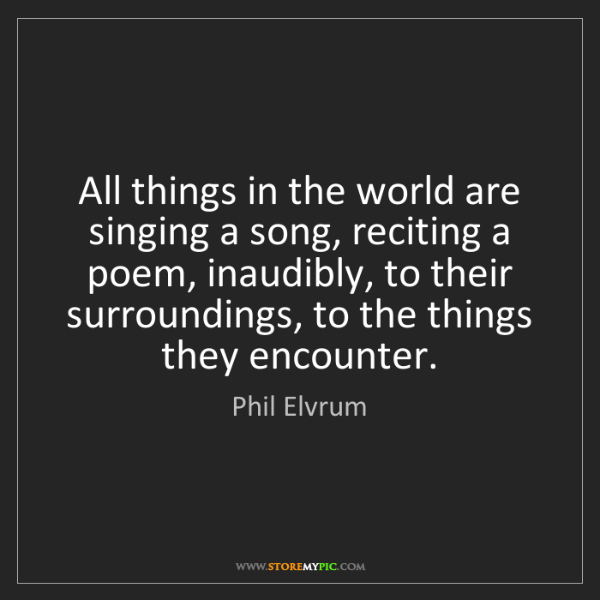 Phil Elvrum: All things in the world are singing a song, reciting...