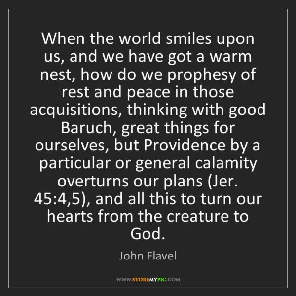 John Flavel: When the world smiles upon us, and we have got a warm...