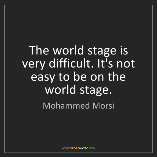 Mohammed Morsi: The world stage is very difficult. It's not easy to be...