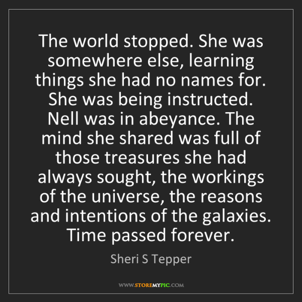 Sheri S Tepper: The world stopped. She was somewhere else, learning things...