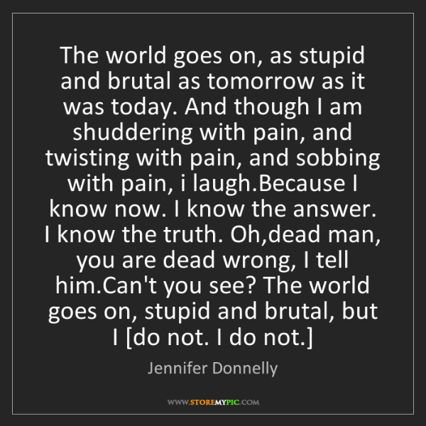 Jennifer Donnelly: The world goes on, as stupid and brutal as tomorrow as...