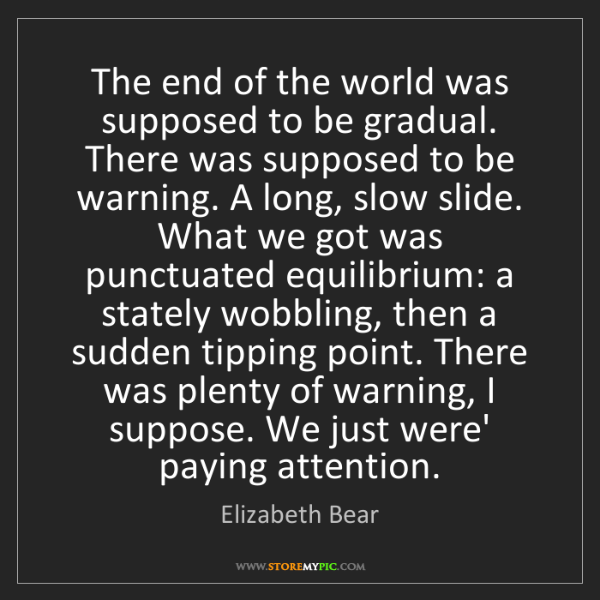 Elizabeth Bear: The end of the world was supposed to be gradual. There...