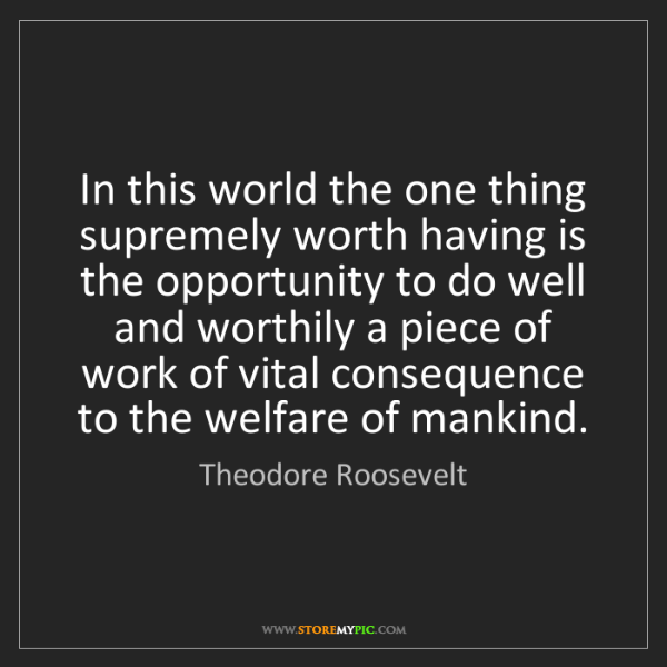 Theodore Roosevelt: In this world the one thing supremely worth having is...