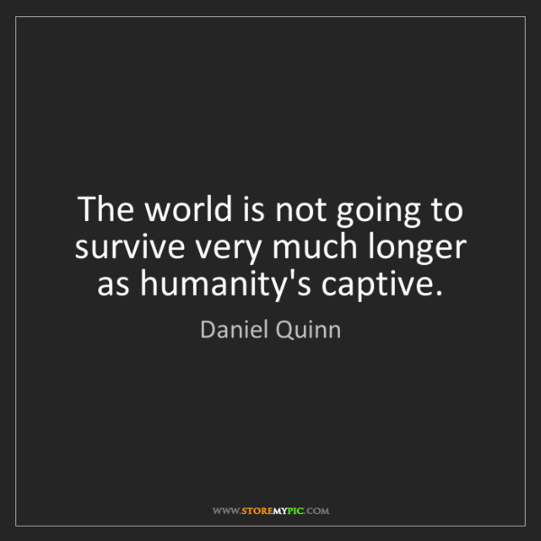 Daniel Quinn: The world is not going to survive very much longer as...