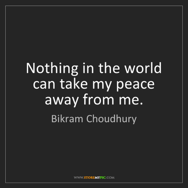 Bikram Choudhury: Nothing in the world can take my peace away from me.