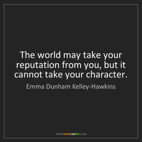 Emma Dunham Kelley-Hawkins: The world may take your reputation from you, but it cannot...