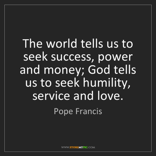Pope Francis: The world tells us to seek success, power and money;...