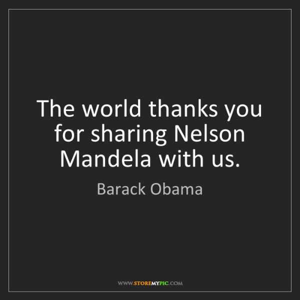 Barack Obama: The world thanks you for sharing Nelson Mandela with...