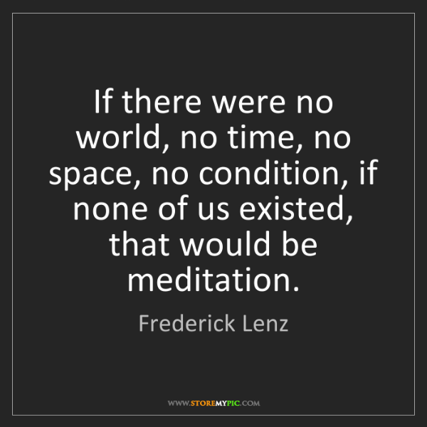 Frederick Lenz: If there were no world, no time, no space, no condition,...