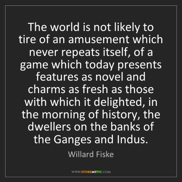 Willard Fiske: The world is not likely to tire of an amusement which...