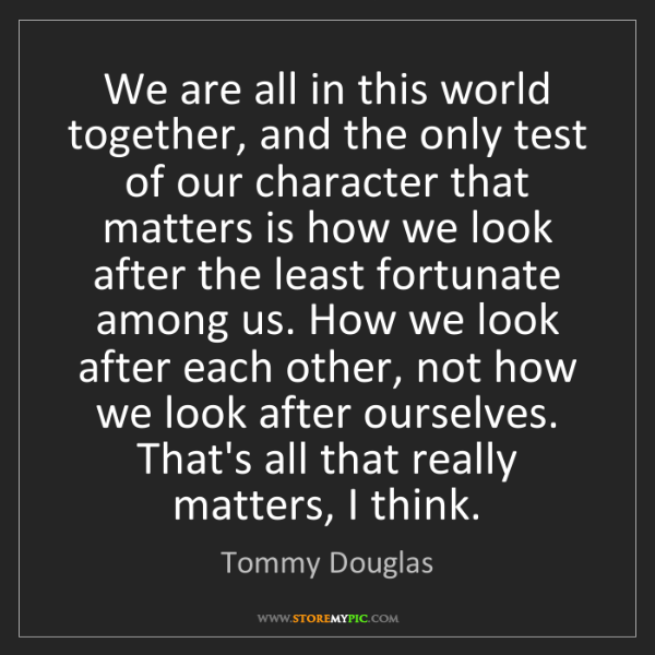 Tommy Douglas: We are all in this world together, and the only test...