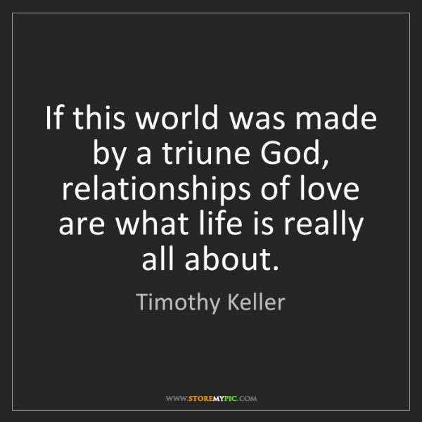 Timothy Keller: If this world was made by a triune God, relationships...