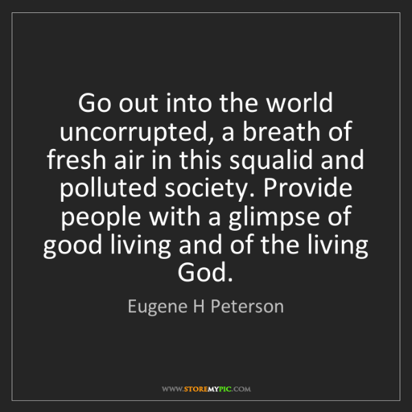 Eugene H Peterson: Go out into the world uncorrupted, a breath of fresh...