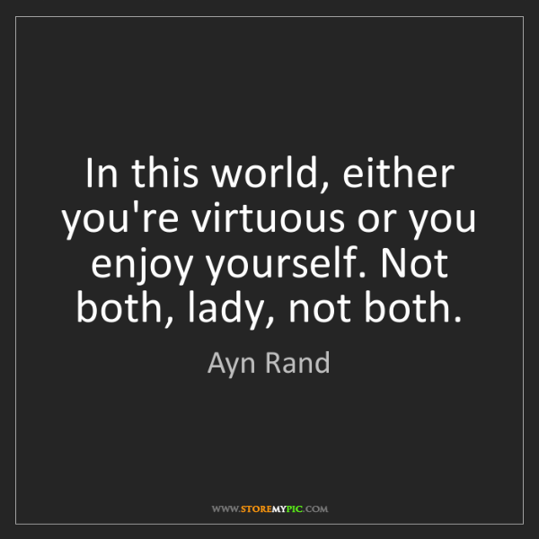 Ayn Rand: In this world, either you're virtuous or you enjoy yourself....