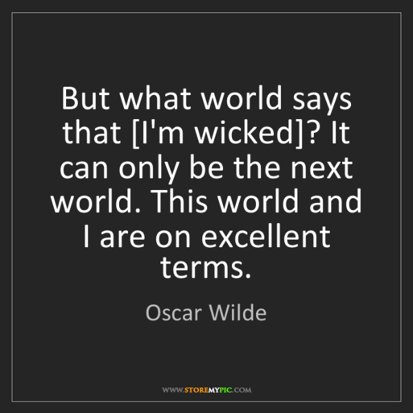 Oscar Wilde: But what world says that [I'm wicked]? It can only be...