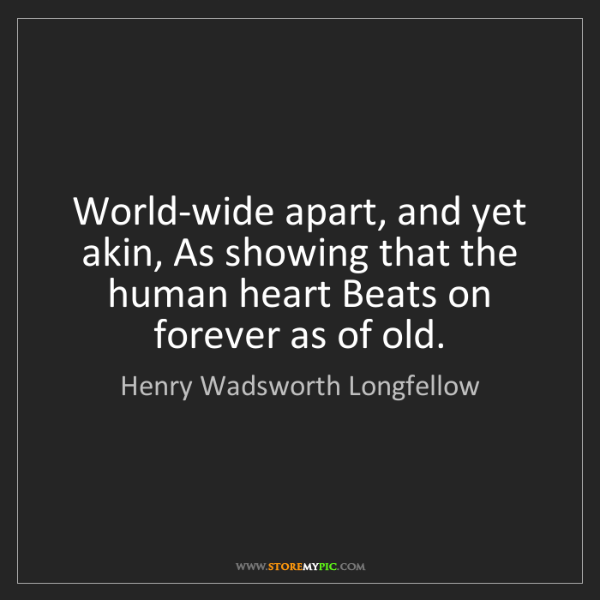 Henry Wadsworth Longfellow: World-wide apart, and yet akin, As showing that the human...