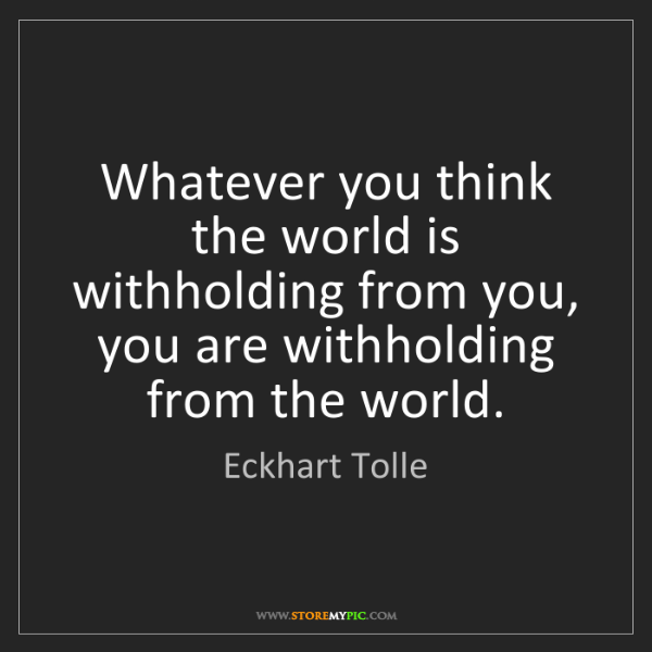 Eckhart Tolle: Whatever you think the world is withholding from you,...